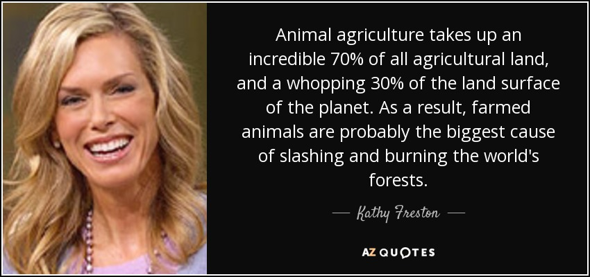 Animal agriculture takes up an incredible 70% of all agricultural land, and a whopping 30% of the land surface of the planet. As a result, farmed animals are probably the biggest cause of slashing and burning the world's forests. - Kathy Freston