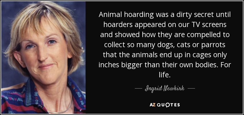 Animal hoarding was a dirty secret until hoarders appeared on our TV screens and showed how they are compelled to collect so many dogs, cats or parrots that the animals end up in cages only inches bigger than their own bodies. For life. - Ingrid Newkirk