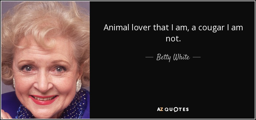 Animal lover that I am, a cougar I am not. - Betty White