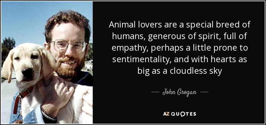 Animal lovers are a special breed of humans, generous of spirit, full of empathy, perhaps a little prone to sentimentality, and with hearts as big as a cloudless sky - John Grogan