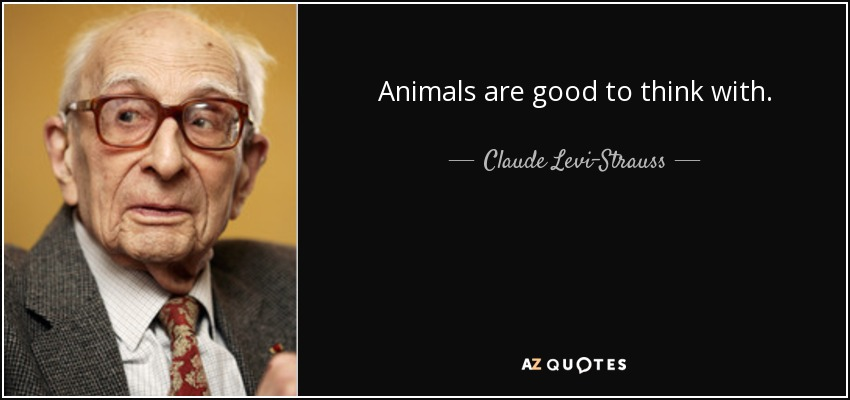 Animals are good to think with. - Claude Levi-Strauss