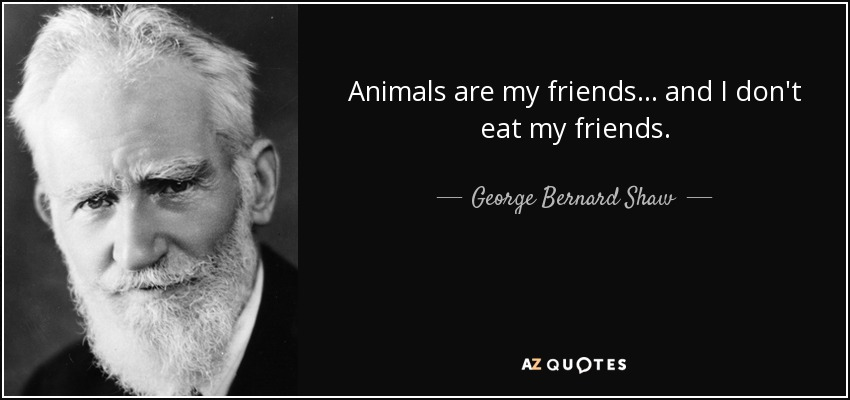 Animals are my friends... and I don't eat my friends. - George Bernard Shaw