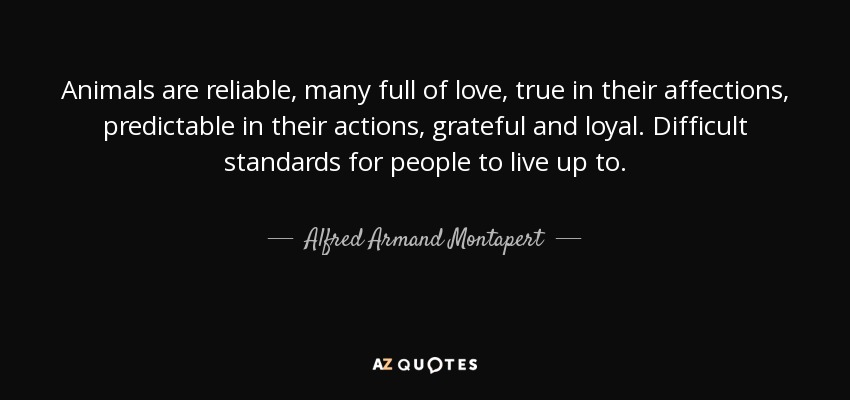 Animals are reliable, many full of love, true in their affections, predictable in their actions, grateful and loyal. Difficult standards for people to live up to. - Alfred Armand Montapert