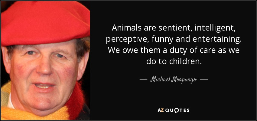 Animals are sentient, intelligent, perceptive, funny and entertaining. We owe them a duty of care as we do to children. - Michael Morpurgo