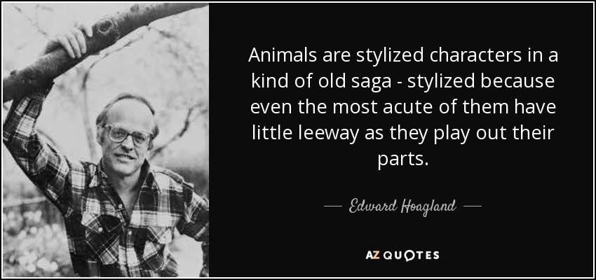 Animals are stylized characters in a kind of old saga - stylized because even the most acute of them have little leeway as they play out their parts. - Edward Hoagland