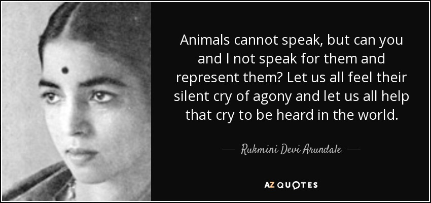 Animals cannot speak, but can you and I not speak for them and represent them? Let us all feel their silent cry of agony and let us all help that cry to be heard in the world. - Rukmini Devi Arundale