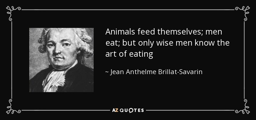 Animals feed themselves; men eat; but only wise men know the art of eating - Jean Anthelme Brillat-Savarin