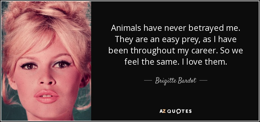 Animals have never betrayed me. They are an easy prey, as I have been throughout my career. So we feel the same. I love them. - Brigitte Bardot