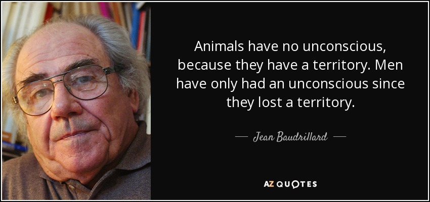 Animals have no unconscious, because they have a territory. Men have only had an unconscious since they lost a territory. - Jean Baudrillard