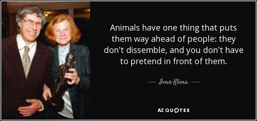 Animals have one thing that puts them way ahead of people: they don't dissemble, and you don't have to pretend in front of them. - Ivan Klíma