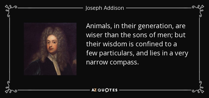 Animals, in their generation, are wiser than the sons of men; but their wisdom is confined to a few particulars, and lies in a very narrow compass. - Joseph Addison