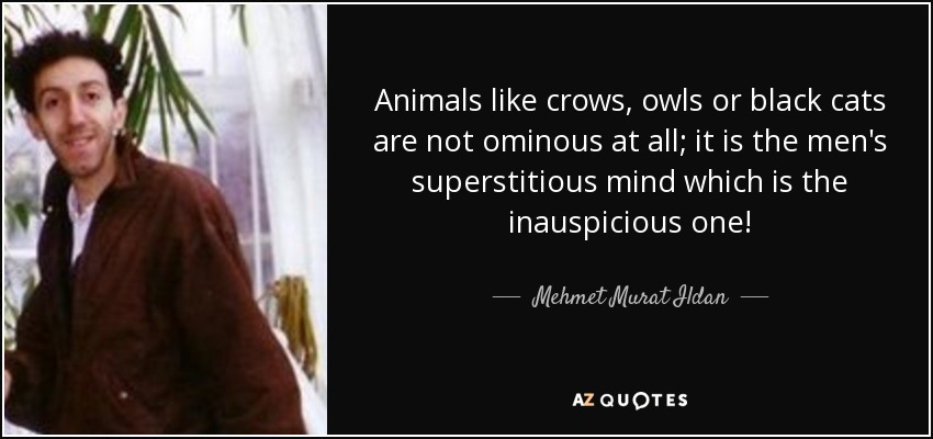 Animals like crows, owls or black cats are not ominous at all; it is the men's superstitious mind which is the inauspicious one! - Mehmet Murat Ildan