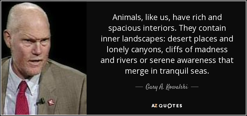 Animals, like us, have rich and spacious interiors. They contain inner landscapes: desert places and lonely canyons, cliffs of madness and rivers or serene awareness that merge in tranquil seas. - Gary A. Kowalski