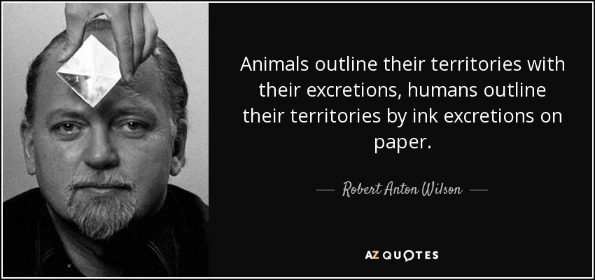 Animals outline their territories with their excretions, humans outline their territories by ink excretions on paper. - Robert Anton Wilson
