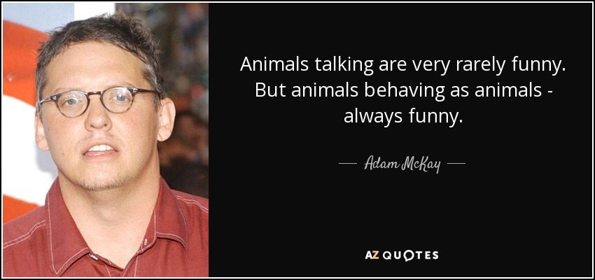 Animals talking are very rarely funny. But animals behaving as animals - always funny. - Adam McKay
