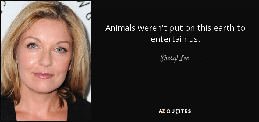Animals weren't put on this earth to entertain us. - Sheryl Lee