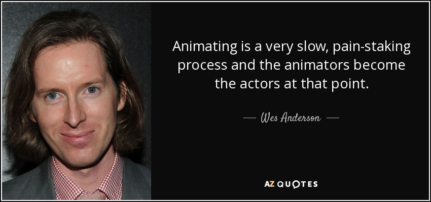 Animating is a very slow, pain-staking process and the animators become the actors at that point. - Wes Anderson