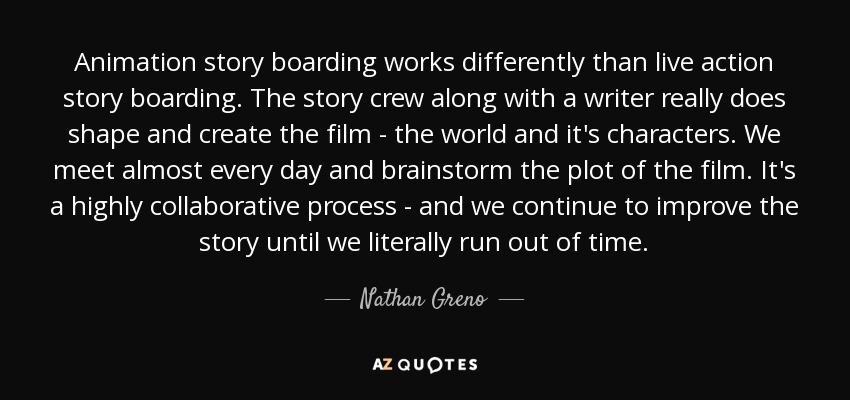 Animation story boarding works differently than live action story boarding. The story crew along with a writer really does shape and create the film - the world and it's characters. We meet almost every day and brainstorm the plot of the film. It's a highly collaborative process - and we continue to improve the story until we literally run out of time. - Nathan Greno