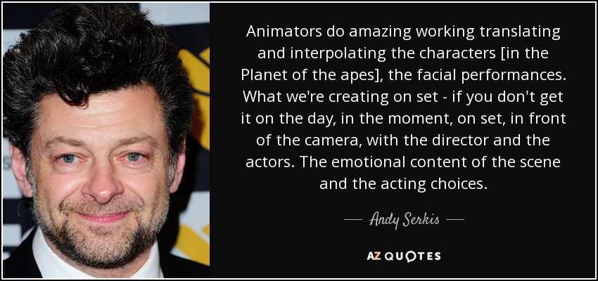 Animators do amazing working translating and interpolating the characters [in the Planet of the apes], the facial performances. What we're creating on set - if you don't get it on the day, in the moment, on set, in front of the camera, with the director and the actors. The emotional content of the scene and the acting choices. - Andy Serkis
