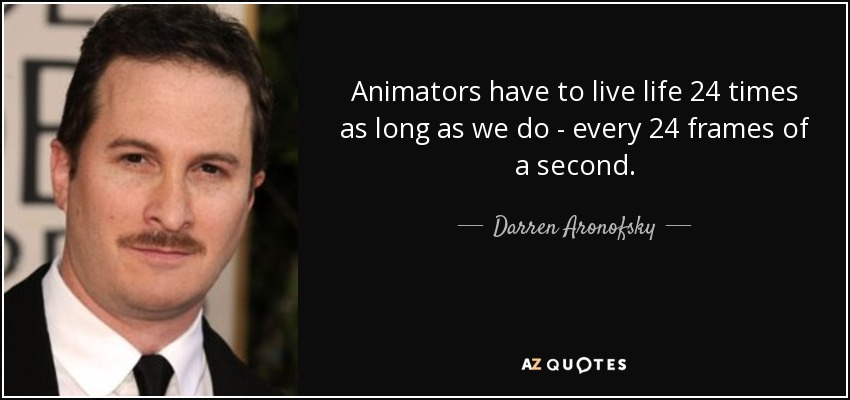 Animators have to live life 24 times as long as we do - every 24 frames of a second. - Darren Aronofsky