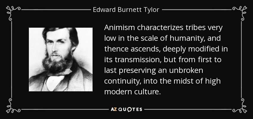 Animism characterizes tribes very low in the scale of humanity, and thence ascends, deeply modified in its transmission, but from first to last preserving an unbroken continuity, into the midst of high modern culture. - Edward Burnett Tylor