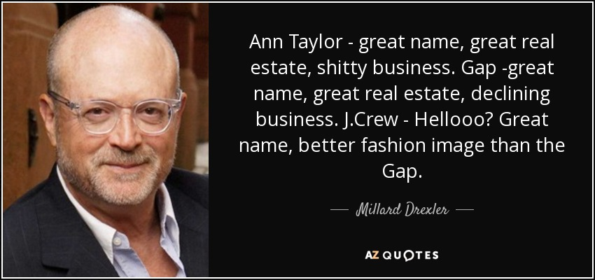 Ann Taylor - great name, great real estate, shitty business. Gap -great name, great real estate, declining business. J.Crew - Hellooo? Great name, better fashion image than the Gap. - Millard Drexler