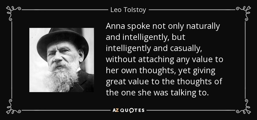 Anna spoke not only naturally and intelligently, but intelligently and casually, without attaching any value to her own thoughts, yet giving great value to the thoughts of the one she was talking to. - Leo Tolstoy
