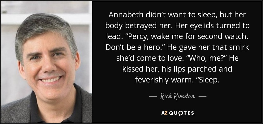 """Annabeth didn't want to sleep, but her body betrayed her. Her eyelids turned to lead. """"Percy, wake me for second watch. Don't be a hero."""" He gave her that smirk she'd come to love. """"Who, me?"""" He kissed her, his lips parched and feverishly warm. """"Sleep. - Rick Riordan"""