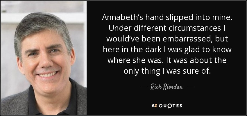 Annabeth's hand slipped into mine. Under different circumstances I would've been embarrassed, but here in the dark I was glad to know where she was. It was about the only thing I was sure of. - Rick Riordan