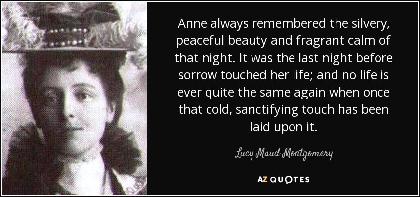 Anne always remembered the silvery, peaceful beauty and fragrant calm of that night. It was the last night before sorrow touched her life; and no life is ever quite the same again when once that cold, sanctifying touch has been laid upon it. - Lucy Maud Montgomery
