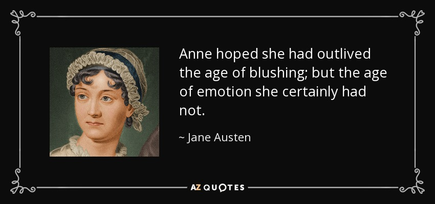 Anne hoped she had outlived the age of blushing; but the age of emotion she certainly had not. - Jane Austen