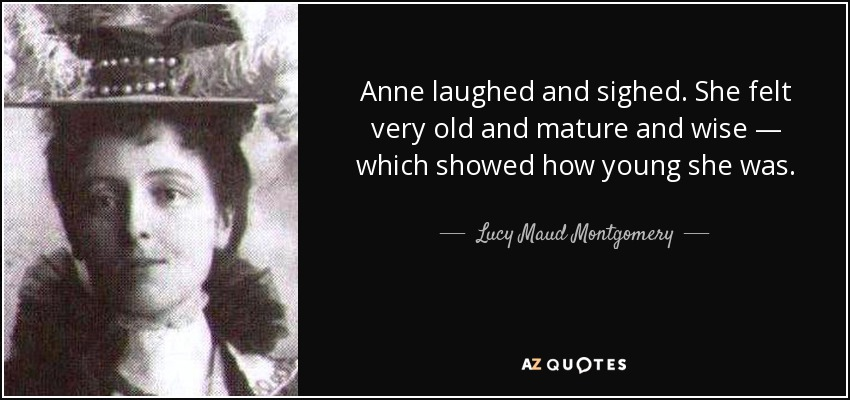 Anne laughed and sighed. She felt very old and mature and wise — which showed how young she was. - Lucy Maud Montgomery