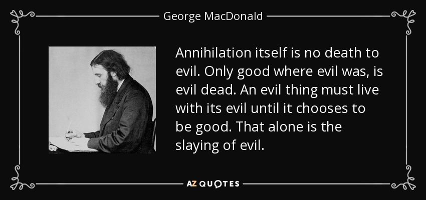 Annihilation itself is no death to evil. Only good where evil was, is evil dead. An evil thing must live with its evil until it chooses to be good. That alone is the slaying of evil. - George MacDonald