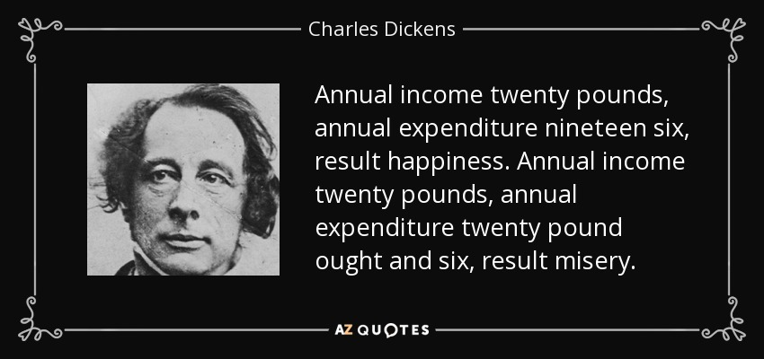 Annual income twenty pounds, annual expenditure nineteen six, result happiness. Annual income twenty pounds, annual expenditure twenty pound ought and six, result misery. - Charles Dickens