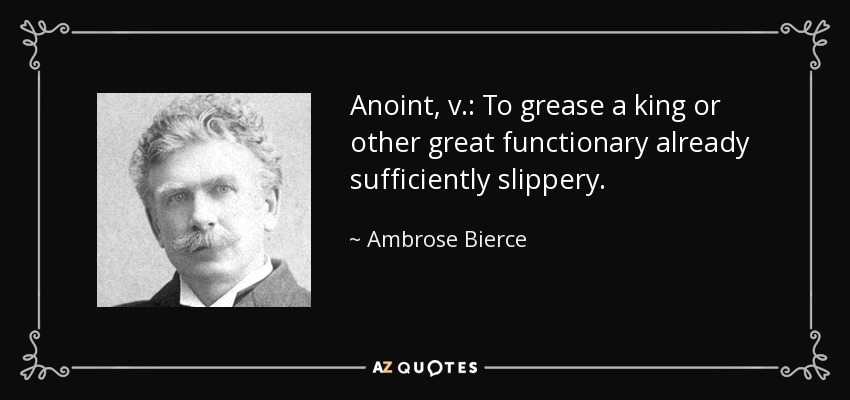 Anoint, v.: To grease a king or other great functionary already sufficiently slippery. - Ambrose Bierce