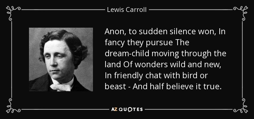 Anon, to sudden silence won, In fancy they pursue The dream-child moving through the land Of wonders wild and new, In friendly chat with bird or beast - And half believe it true. - Lewis Carroll