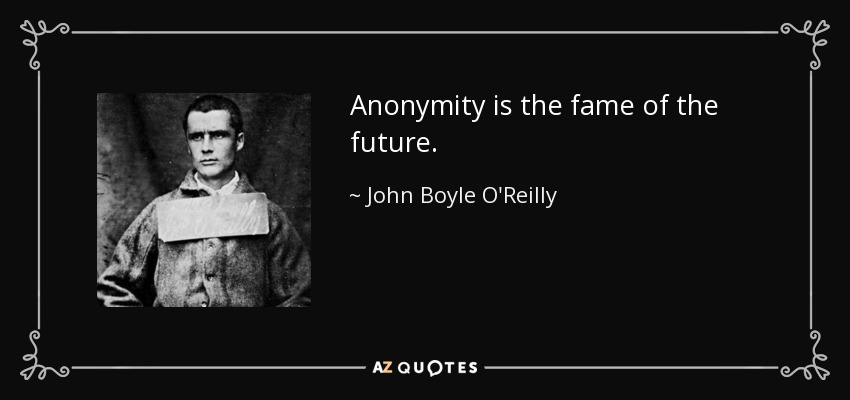 Anonymity is the fame of the future. - John Boyle O'Reilly