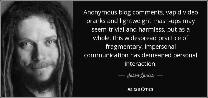 Anonymous blog comments, vapid video pranks and lightweight mash-ups may seem trivial and harmless, but as a whole, this widespread practice of fragmentary, impersonal communication has demeaned personal interaction. - Jaron Lanier
