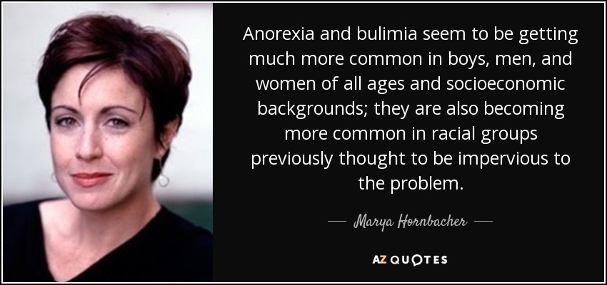 Anorexia and bulimia seem to be getting much more common in boys, men, and women of all ages and socioeconomic backgrounds; they are also becoming more common in racial groups previously thought to be impervious to the problem. - Marya Hornbacher