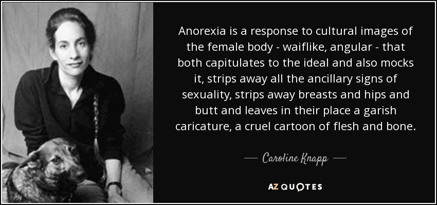 Anorexia is a response to cultural images of the female body - waiflike, angular - that both capitulates to the ideal and also mocks it, strips away all the ancillary signs of sexuality, strips away breasts and hips and butt and leaves in their place a garish caricature, a cruel cartoon of flesh and bone. - Caroline Knapp