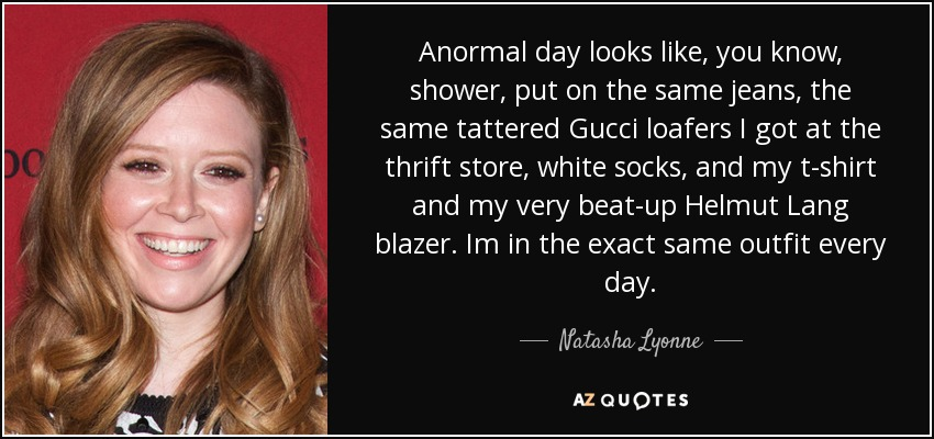 Anormal day looks like, you know, shower, put on the same jeans, the same tattered Gucci loafers I got at the thrift store, white socks, and my t-shirt and my very beat-up Helmut Lang blazer. Im in the exact same outfit every day. - Natasha Lyonne