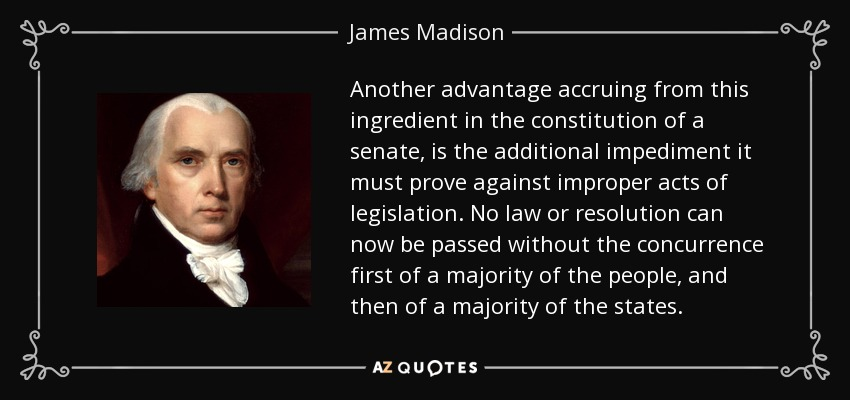 Another advantage accruing from this ingredient in the constitution of a senate, is the additional impediment it must prove against improper acts of legislation. No law or resolution can now be passed without the concurrence first of a majority of the people, and then of a majority of the states. - James Madison