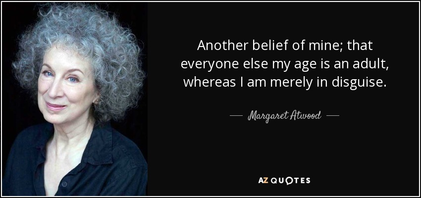 Another belief of mine; that everyone else my age is an adult, whereas I am merely in disguise. - Margaret Atwood