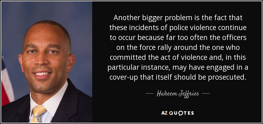 Another bigger problem is the fact that these incidents of police violence continue to occur because far too often the officers on the force rally around the one who committed the act of violence and, in this particular instance, may have engaged in a cover-up that itself should be prosecuted. - Hakeem Jeffries