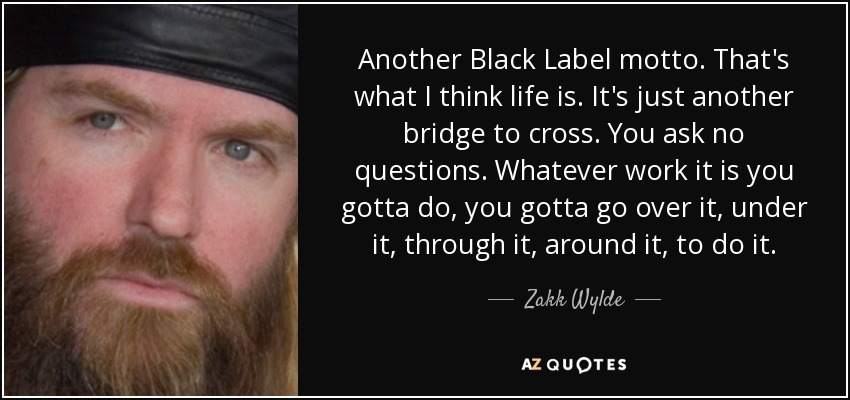 Another Black Label motto. That's what I think life is. It's just another bridge to cross. You ask no questions. Whatever work it is you gotta do, you gotta go over it, under it, through it, around it, to do it. - Zakk Wylde