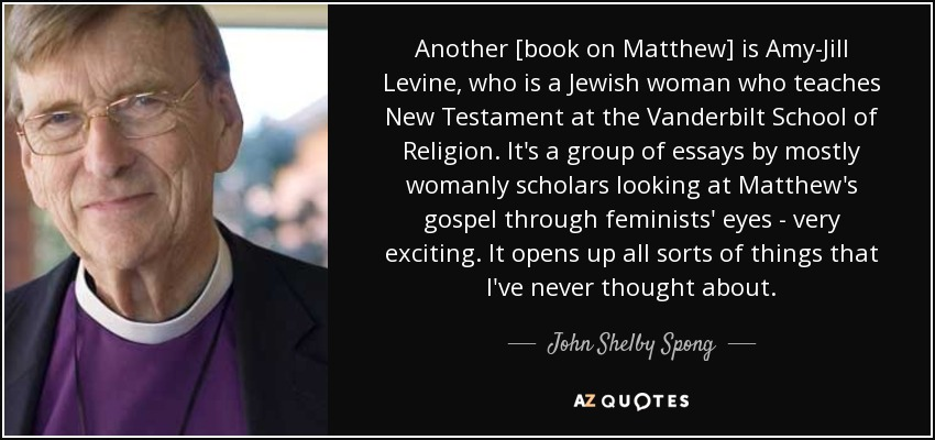 Another [book on Matthew] is Amy-Jill Levine, who is a Jewish woman who teaches New Testament at the Vanderbilt School of Religion. It's a group of essays by mostly womanly scholars looking at Matthew's gospel through feminists' eyes - very exciting. It opens up all sorts of things that I've never thought about. - John Shelby Spong