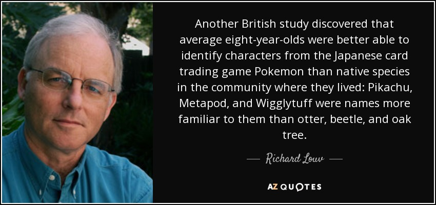 Another British study discovered that average eight-year-olds were better able to identify characters from the Japanese card trading game Pokemon than native species in the community where they lived: Pikachu, Metapod, and Wigglytuff were names more familiar to them than otter, beetle, and oak tree. - Richard Louv