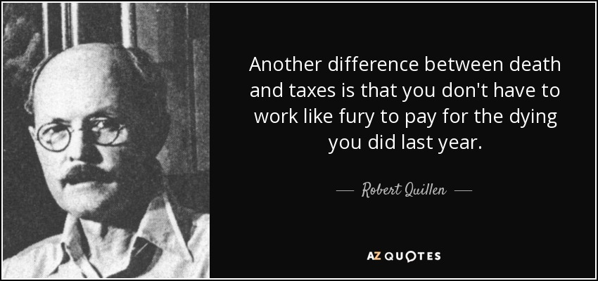 Another difference between death and taxes is that you don't have to work like fury to pay for the dying you did last year. - Robert Quillen