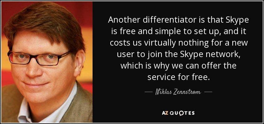 Another differentiator is that Skype is free and simple to set up, and it costs us virtually nothing for a new user to join the Skype network, which is why we can offer the service for free. - Niklas Zennstrom