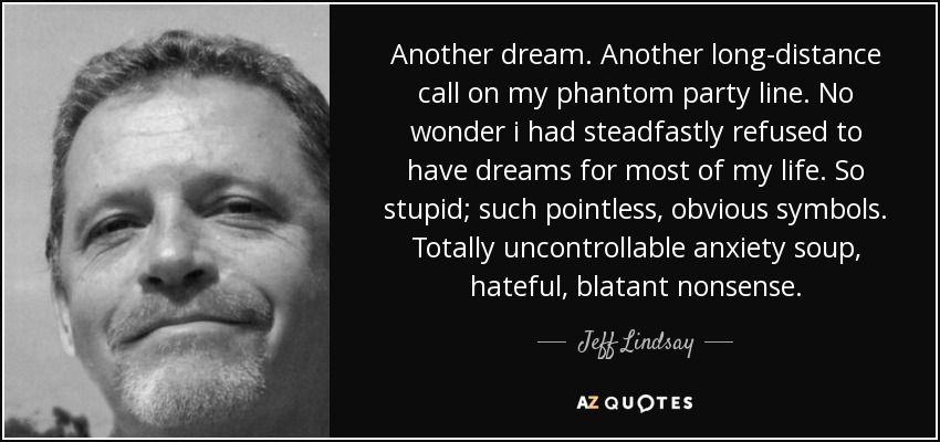 Another dream. Another long-distance call on my phantom party line. No wonder i had steadfastly refused to have dreams for most of my life. So stupid; such pointless, obvious symbols. Totally uncontrollable anxiety soup, hateful, blatant nonsense. - Jeff Lindsay